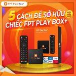 5 Cách để sở hữu 1 chiếc Fpt play Box